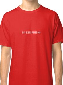 Life begins at ISO 640 (Small Text Version) Classic T-Shirt