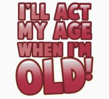 I'll act my AGE when I'm OLD! by jazzydevil