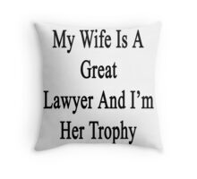 My Wife Is A Great Lawyer And I'm Her Trophy  Throw Pillow