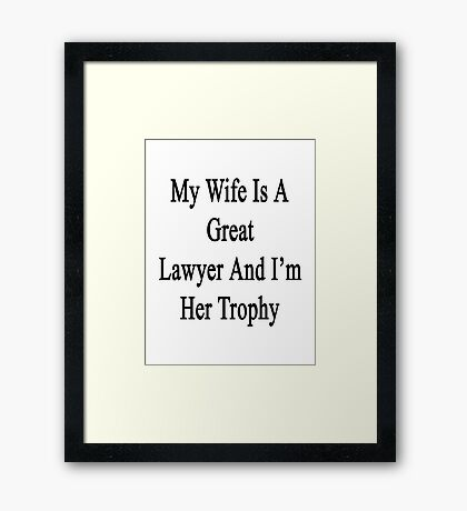 My Wife Is A Great Lawyer And I'm Her Trophy  Framed Print