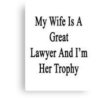 My Wife Is A Great Lawyer And I'm Her Trophy  Canvas Print