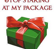 Stop Staring at my Package Christmas Present by TheShirtYurt