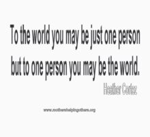 To the world you may be just one person but to one person you may be the world.  Heather Cortez by PeaceM