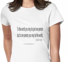 To the world you may be just one person but to one person you may be the world.  Heather Cortez Womens Fitted T-Shirt