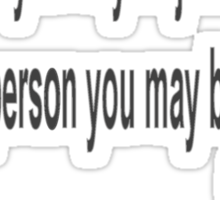 To the world you may be just one person but to one person you may be the world.  Heather Cortez Sticker