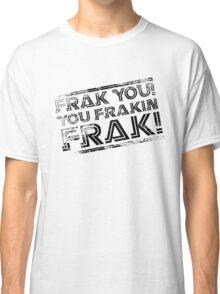Frak you! You frakin' frak! B&W NEW 2014 PRODUCTS! Classic T-Shirt