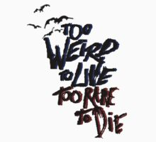 Too weird to live too rare to die by drinkteabehappy