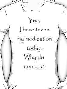 Yes, I have taken my medication T-Shirt