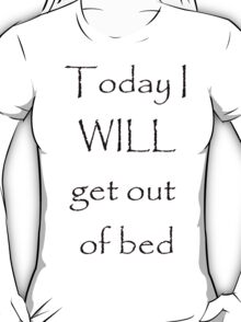 Today I will get out of bed T-Shirt
