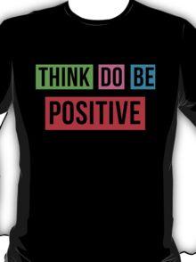 Think Positive Do Positive Be Positive T-Shirt