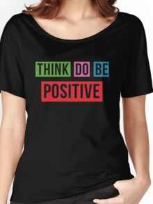 Think Positive Do Positive Be Positive Women's Relaxed Fit T-Shirt