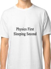 Physics First Sleeping Second  Classic T-Shirt