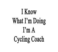 I Know What I'm Doing I'm A Cycling Coach  Photographic Print
