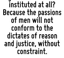 Why has government been instituted at all? Because the passions of men will not conform to the dictates of reason and justice, without constraint. by Quotr