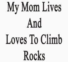 My Mom Lives And Loves To Climb Rocks  by supernova23