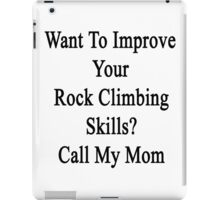 Want To Improve Your Rock Climbing Skills? Call My Mom  iPad Case/Skin