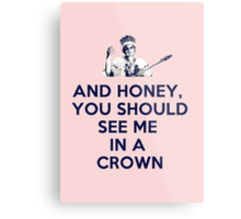And Honey, You Should See Me In A Crown Metal Print