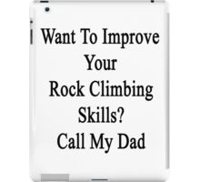 Want To Improve Your Rock Climbing Skills? Call My Dad  iPad Case/Skin