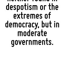 Real liberty is neither found in despotism or the extremes of democracy, but in moderate governments. by Quotr