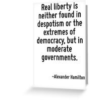 Real liberty is neither found in despotism or the extremes of democracy, but in moderate governments. Greeting Card