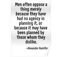 Men often oppose a thing merely because they have had no agency in planning it, or because it may have been planned by those whom they dislike. Poster