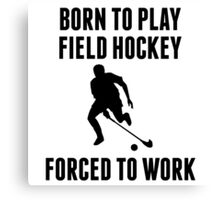 Born To Play Field Hockey Forced To Work Canvas Print