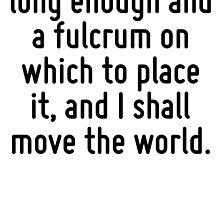 Give me a lever long enough and a fulcrum on which to place it, and I shall move the world. by Quotr