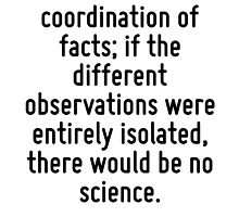 Every science consists in the coordination of facts; if the different observations were entirely isolated, there would be no science. by Quotr