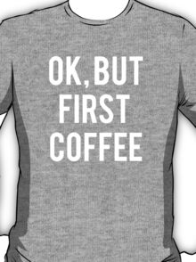 Ok, But First Coffee (white Font) T-Shirt