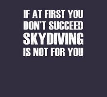 If at first you don't succeed, skydiving is not for you Unisex T-Shirt