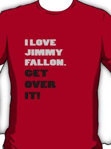 I Love Jimmy Fallon. Get over it! T-Shirt