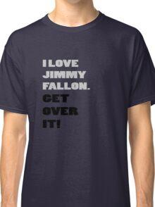 I Love Jimmy Fallon. Get over it! Classic T-Shirt