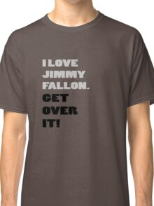 I Love Jimmy Fallon. Get over it! Classic T-Shirt
