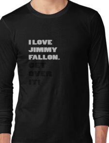 I Love Jimmy Fallon. Get over it! Long Sleeve T-Shirt