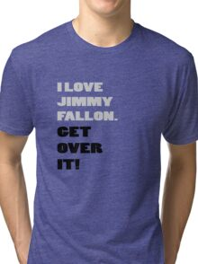 I Love Jimmy Fallon. Get over it! Tri-blend T-Shirt