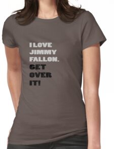 I Love Jimmy Fallon. Get over it! Womens Fitted T-Shirt