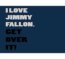 I Love Jimmy Fallon. Get over it! Photographic Print