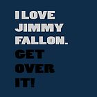 I Love Jimmy Fallon. Get over it! by FallonTonight