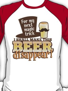 For my next MAGIC TRICK - I shall make this BEER Disappear! T-Shirt