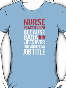Excellent 'Nurse Practitioner because Badass Lifesaver Isn't an Official Job Title' Tshirt, Accessories and Gifts T-Shirt