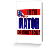 I'M THE MAYOR OF CRAZY TOWN Greeting Card