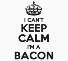 I cant keep calm Im a BACON by icant