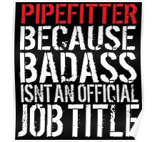 Cool 'Pipefitter because Badass Isn't an Official Job Title' Tshirt, Accessories and Gifts Poster
