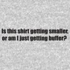 Is this shirt getting smaller, or am I gettting buffer? by PhoenixRoy