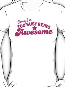 Sorry, I'm too busy BEING AWESOME! in pink T-Shirt