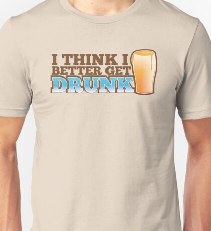 I think I better get DRUNK with beer pint glass Unisex T-Shirt