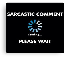 Sarcastic Comment Loading Canvas Print