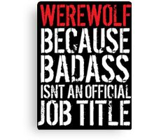 Awesome 'Werewolf because Badass Isn't an Official Job Title' Tshirt, Accessories and Gifts Canvas Print