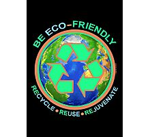 BE ECO-FRIENDLY: Recycle - Reuse - Rejuvenate (dark) Photographic Print