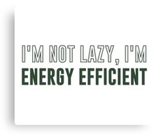 I'm Not Lazy I'm Energy Efficient Canvas Print